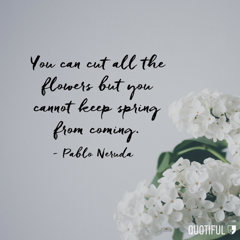"""You can cut all the flowers but you cannot keep spring from coming."" - Pablo Neruda"