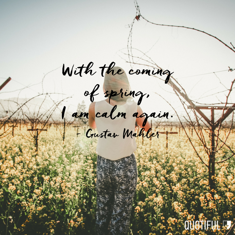 """With the coming of spring, I am calm again."" - Gustav Mahler"