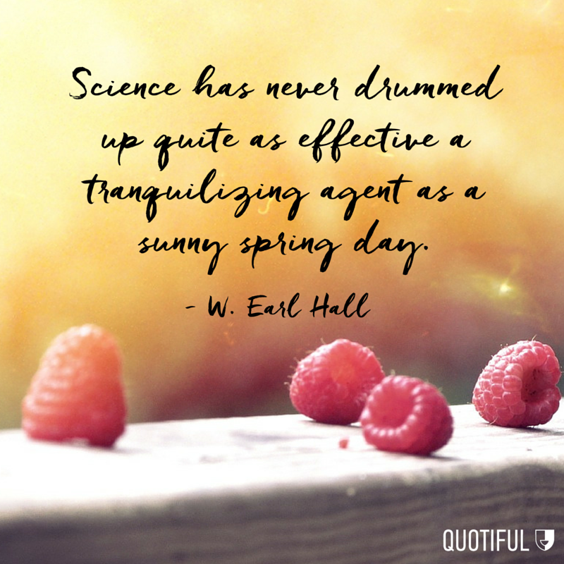 """Science has never drummed up quite as effective a tranquilizing agent as a sunny spring day."" - W. Earl Hall"