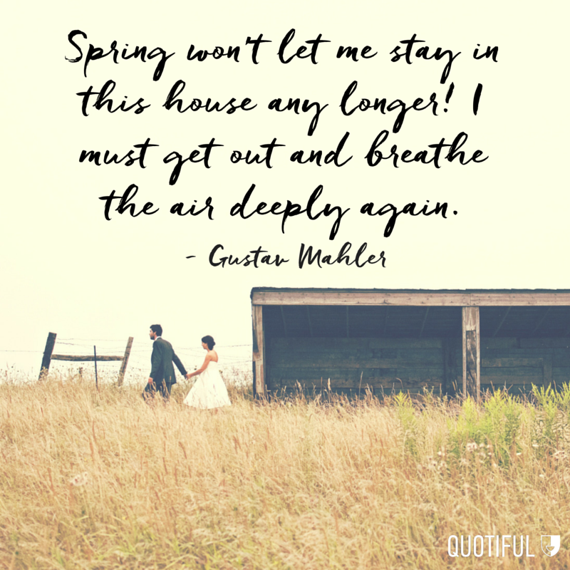 """Spring won't let me stay in this house any longer! I must get out and breathe the air deeply again."" - Gustav Mahler"