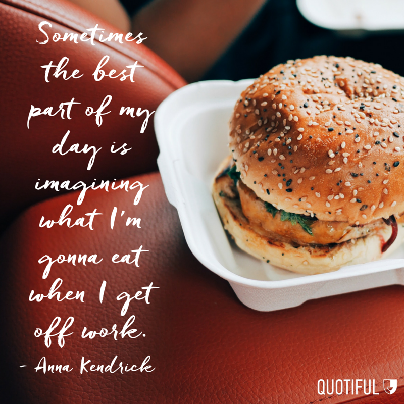 """Sometimes the best part of my day is imagining what I'm gonna eat when I get off work."" - Anna Kendrick"