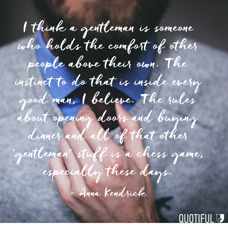 """I think a gentleman is someone who holds the comfort of other people above their own. The instinct to do that is inside every good man, I believe. The rules about opening doors and buying dinner and all of that other 'gentleman' stuff is a chess game, especially these days."" - Anna Kendrick"