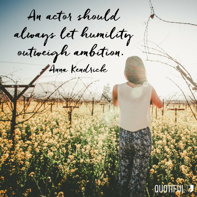 """An actor should always let humility outweigh ambition."" - Anna Kendrick"