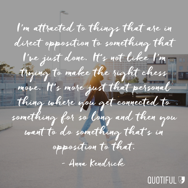 """I'm attracted to things that are in direct opposition to something that I've just done. It's not like I'm trying to make the right chess move. It's more just that personal thing where you get connected to something for so long and then you want to do something that's in opposition to that."" - Anna Kendrick"