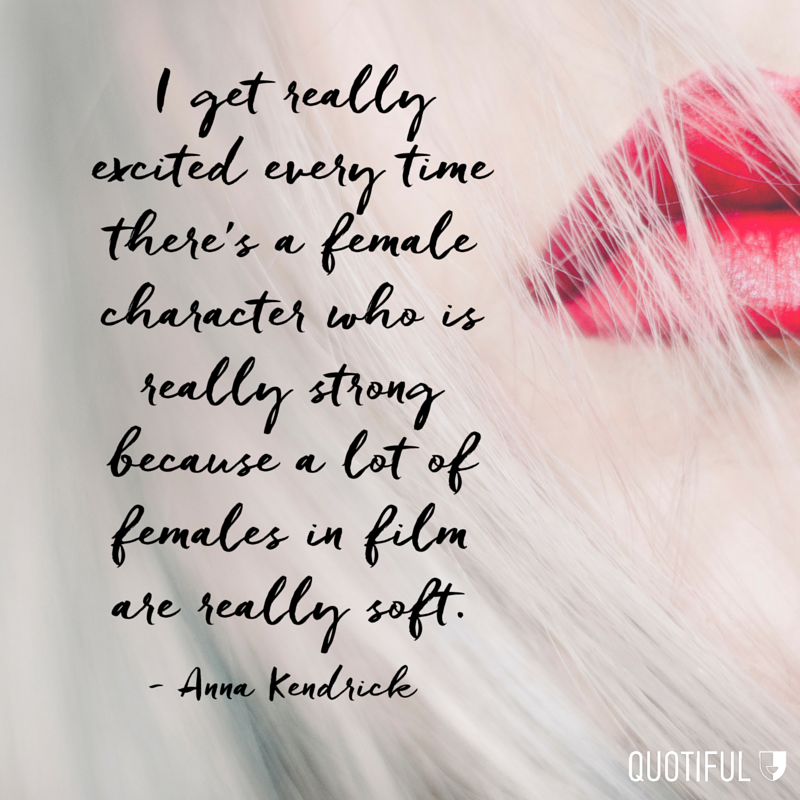 """I get really excited every time there's a female character who is really strong because a lot of females in film are really soft."" - Anna Kendrick"