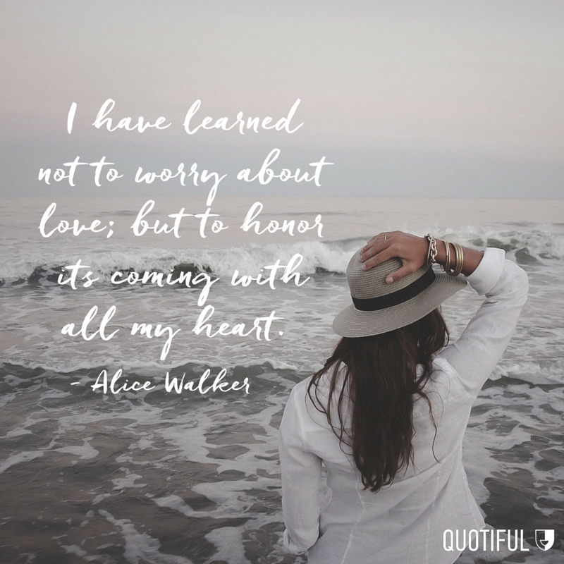 """I have learned not to worry about love; but to honor its coming with all my heart."" - Alice Walker"