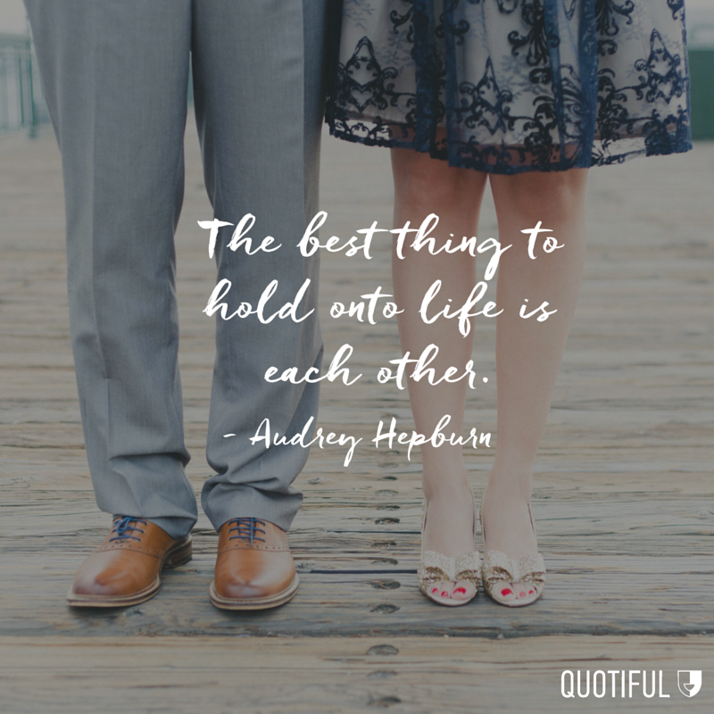 """The best thing to hold onto life is each other."" - Audrey Hepburn"