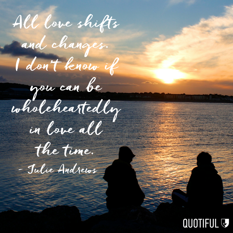"""All love shifts and changes. I don't know if you can be wholeheartedly in love all the time."" - Julie Andrews"