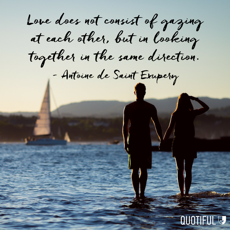 """Love does not consist of gazing at each other, but in looking together in the same direction."" - Antoine de Saint Exupery"