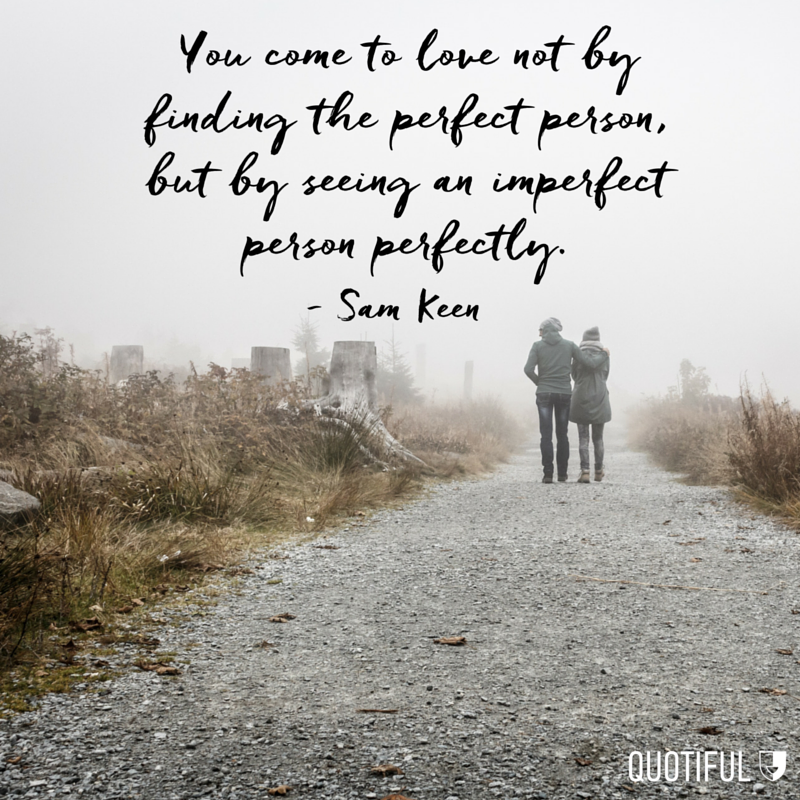 """You come to love not by finding the perfect person, but by seeing an imperfect person perfectly."" - Sam Keen"