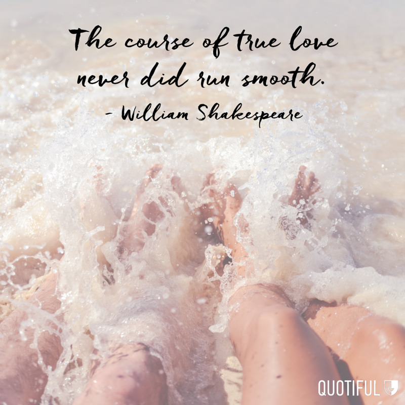 """The course of true love never did run smooth."" - William Shakespeare"