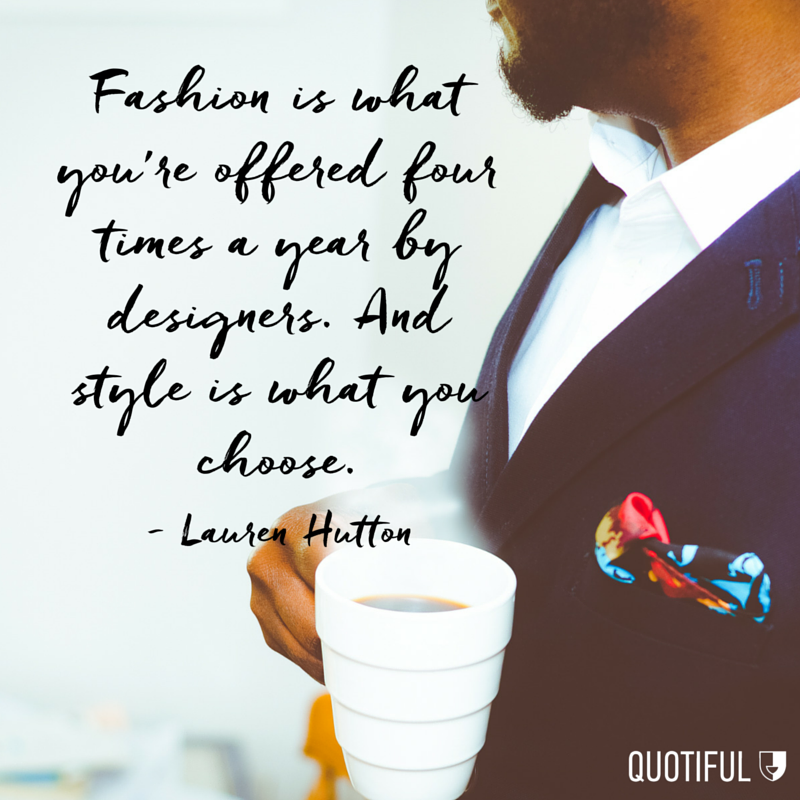 """Fashion is what you're offered four times a year by designers. And style is what you choose."" - Lauren Hutton"