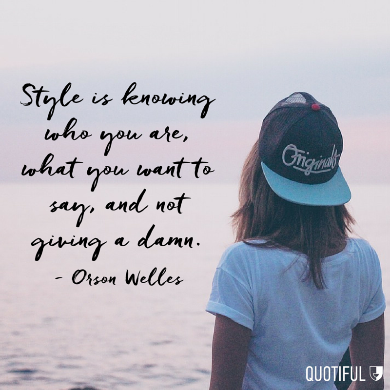 """Style is knowing who you are, what you want to say, and not giving a damn."" - Orson Welles"