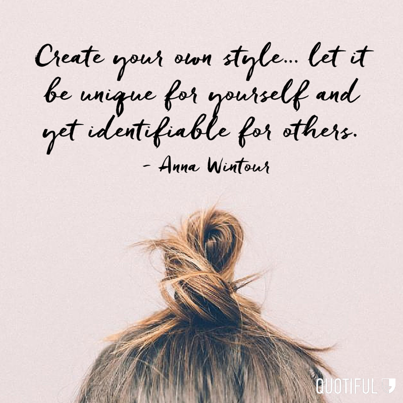 """Create your own style… let it be unique for yourself and yet identifiable for others."" - Anna Wintour"