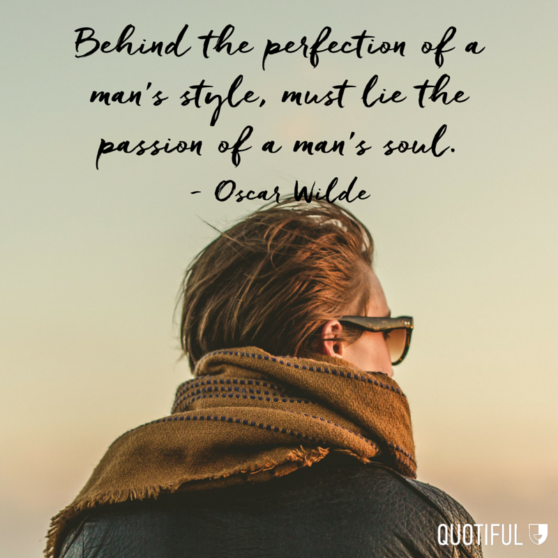 """Behind the perfection of a man's style, must lie the passion of a man's soul."" - Oscar Wilde"