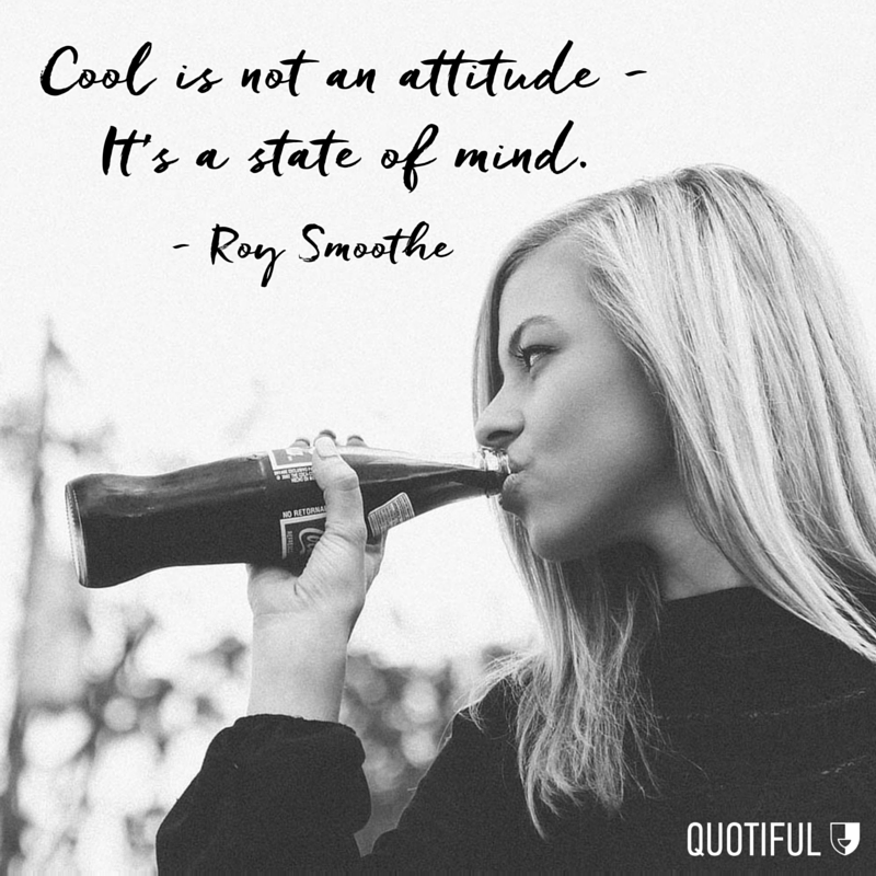 """Cool is not an attitude - It's a state of mind."" -Roy Smoothe"