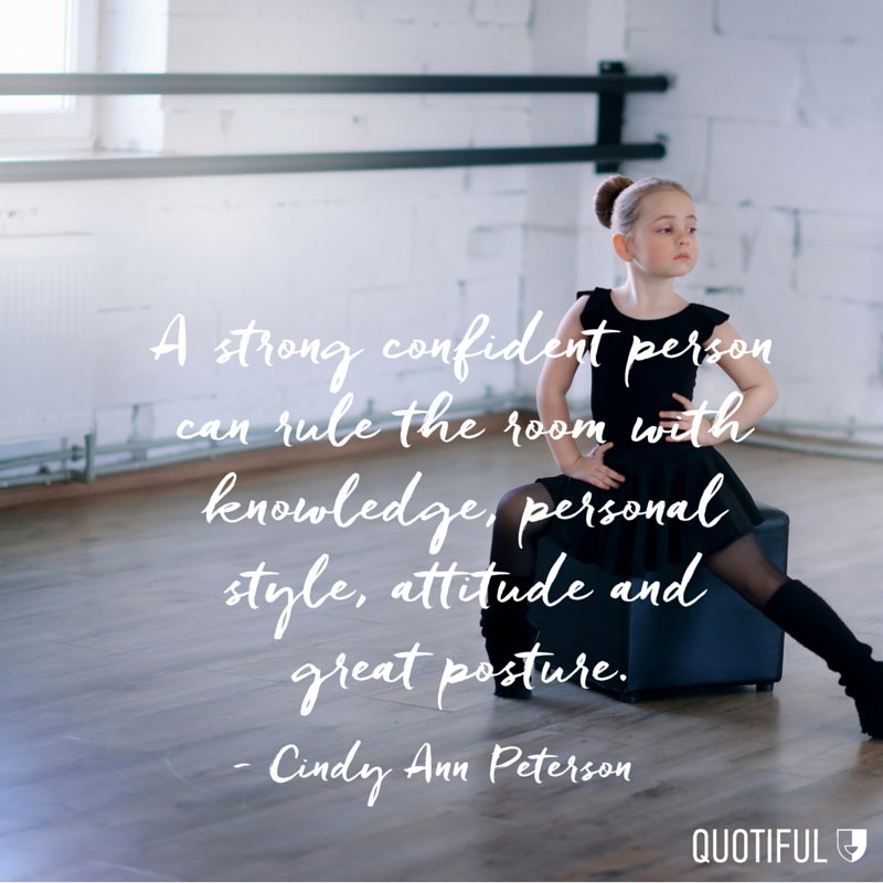 """A strong confident person can rule the room with knowledge, personal style, attitude and great posture."" - Cindy Ann Peterson"