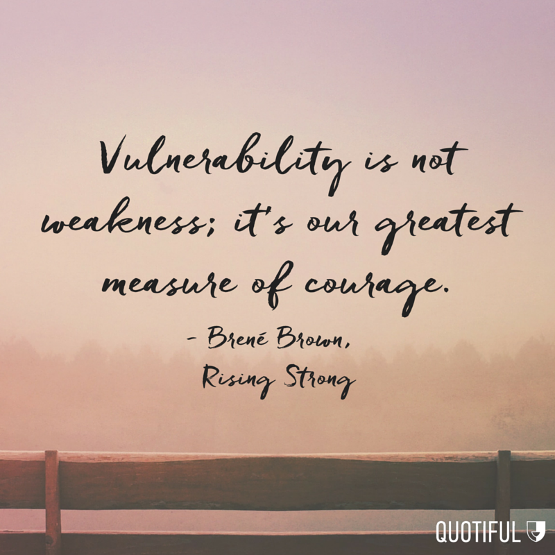 """Vulnerability is not weakness; it's our greatest measure of courage."" - Brené Brown, Rising Strong"