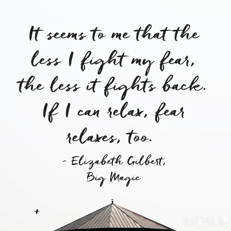 """It seems to me that the less I fight my fear, the less it fights back. If I can relax, fear relaxes, too."" - Elizabeth Gilbert, Big Magic"
