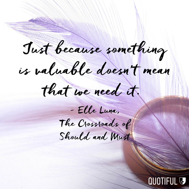 """Just because something is valuable doesn't mean that we need it."" - Elle Luna, The Crossroads of Should and Must"