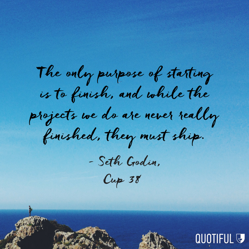 """The only purpose of starting is to finish, and while the projects we do are never really finished, they must ship."" - Seth Godin, Cup 38"