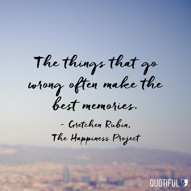 """The things that go wrong often make the best memories."" - Gretchen Rubin, The Happiness Project"