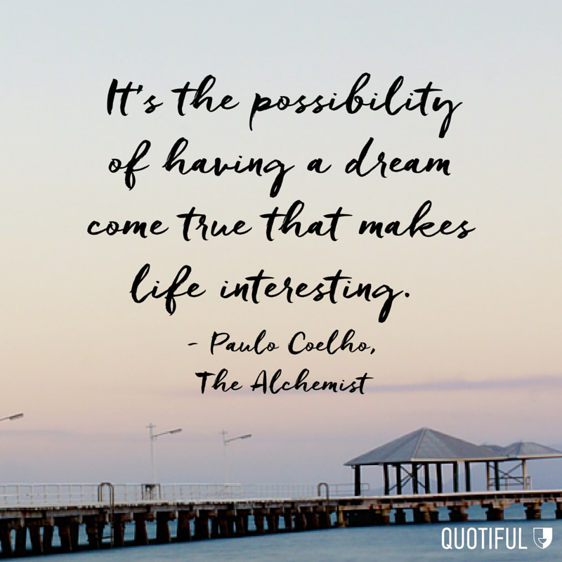 """It's the possibility of having a dream come true that makes life interesting."" - Paulo Coelho, The Alchemist"