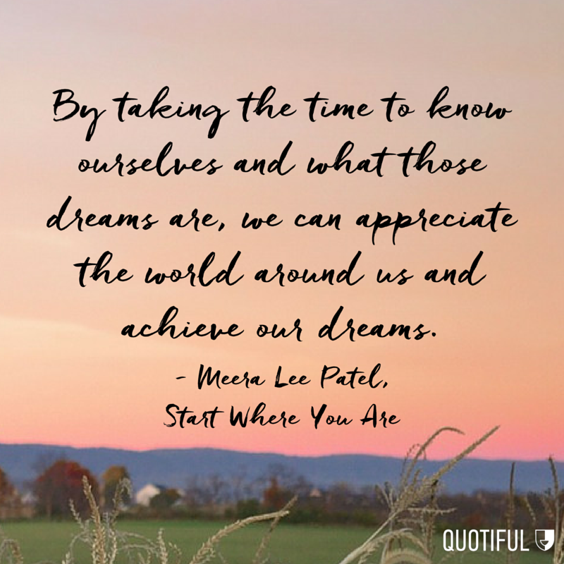 """By taking the time to know ourselves and what those dreams are, we can appreciate the world around us and achieve our dreams."" - Meera Lee Patel, Start Where You Are"