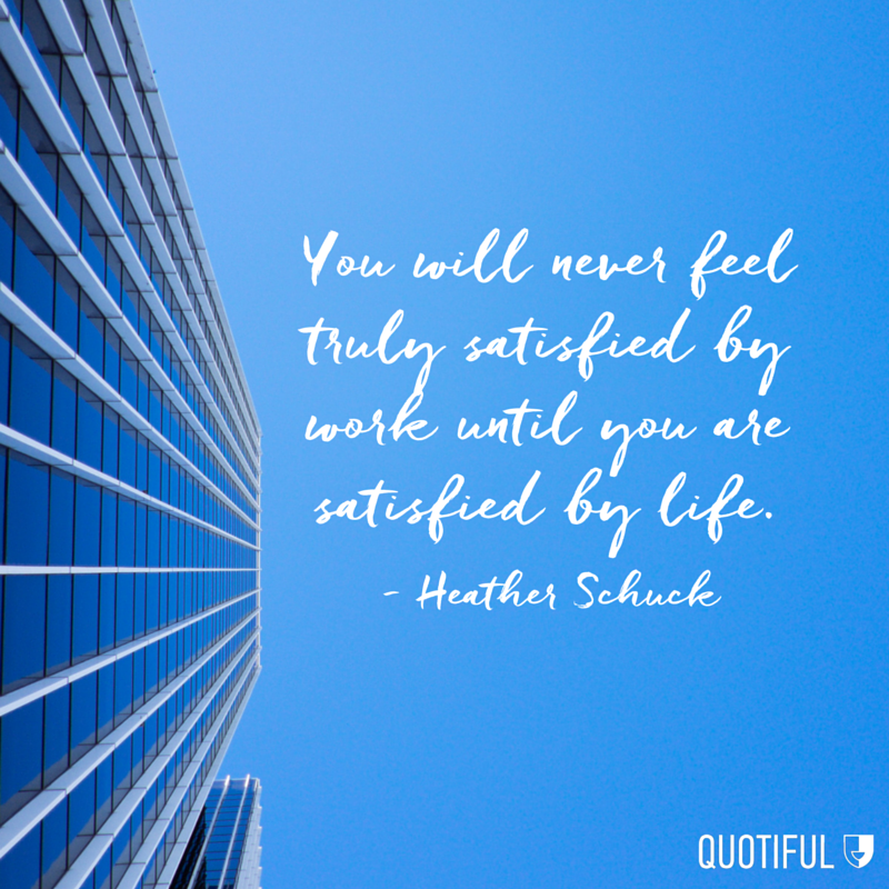 """You will never feel truly satisfied by work until you are satisfied by life."" - Heather Schuck"