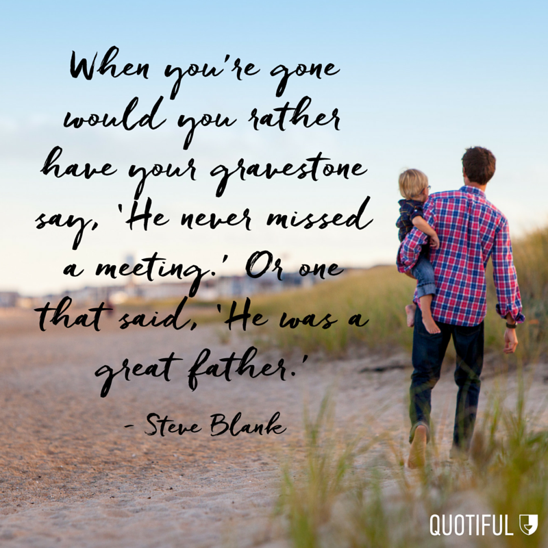"""When you're gone would you rather have your gravestone say, 'He never missed a meeting.' Or one that said, 'He was a great father.'"" - Steve Blank"