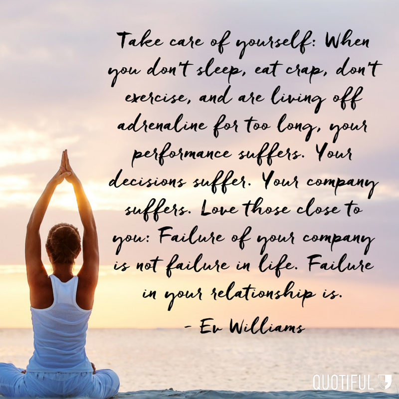 """Take care of yourself: When you don't sleep, eat crap, don't exercise, and are living off adrenaline for too long, your performance suffers. Your decisions suffer. Your company suffers. Love those close to you: Failure of your company is not failure in life. Failure in your relationship is."" - Ev Williams"