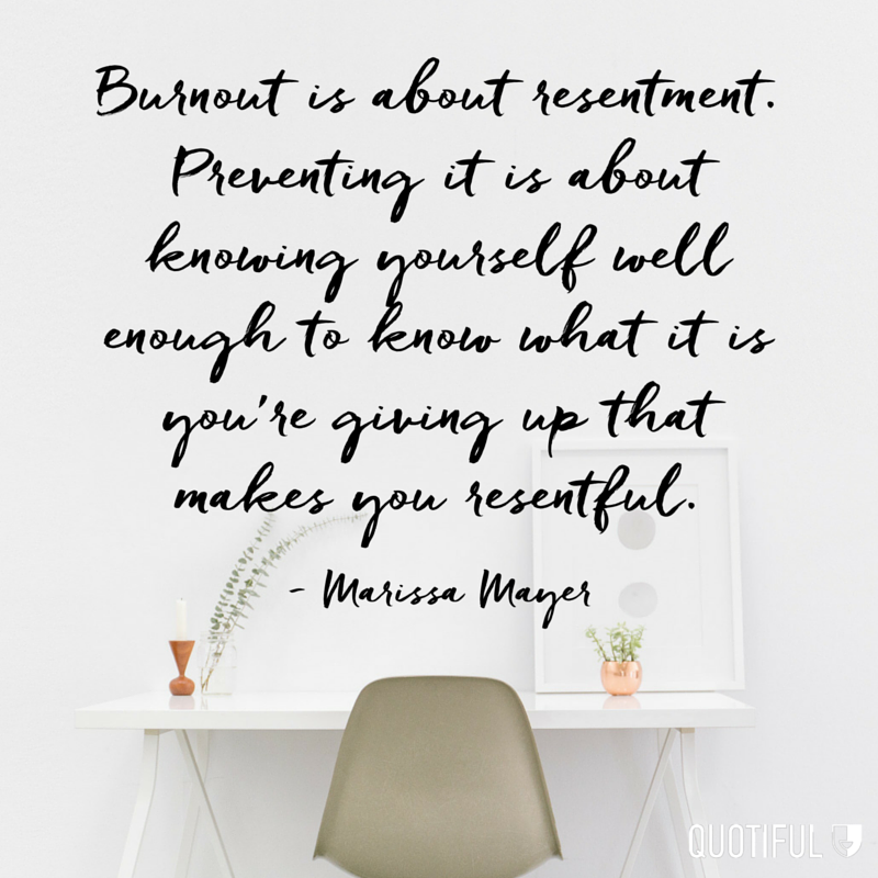 """Burnout is about resentment. Preventing it is about knowing yourself well enough to know what it is you're giving up that makes you resentful."" - Marissa Mayer"
