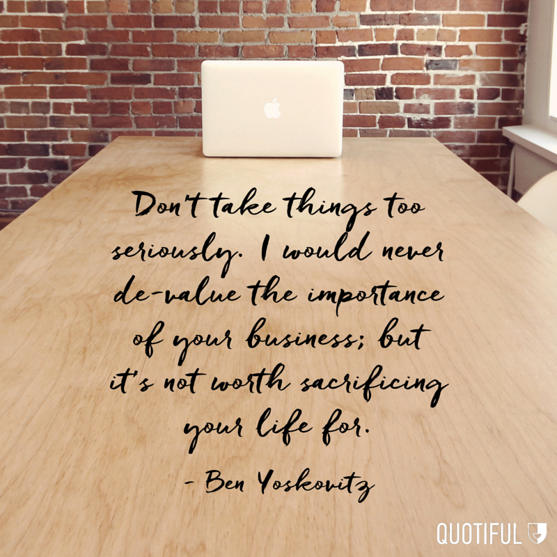 """Don't take things too seriously. I would never de-value the importance of your business; but it's not worth sacrificing your life for."" - Ben Yoskovitz"