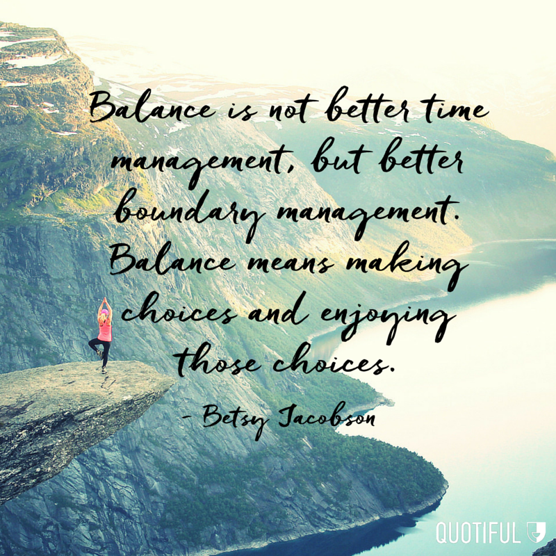 """Balance is not better time management, but better boundary management. Balance means making choices and enjoying those choices."" - Betsy Jacobson"
