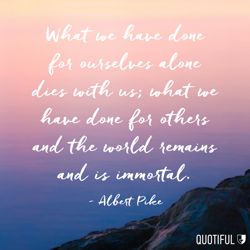 """What we have done for ourselves alone dies with us; what we have done for others and the world remains and is immortal."" - Albert Pike"