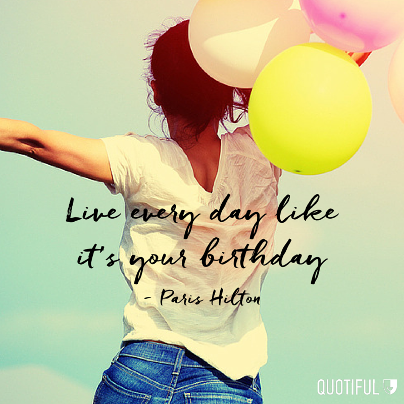 """Live every day like it's your birthday"" - Paris Hilton"