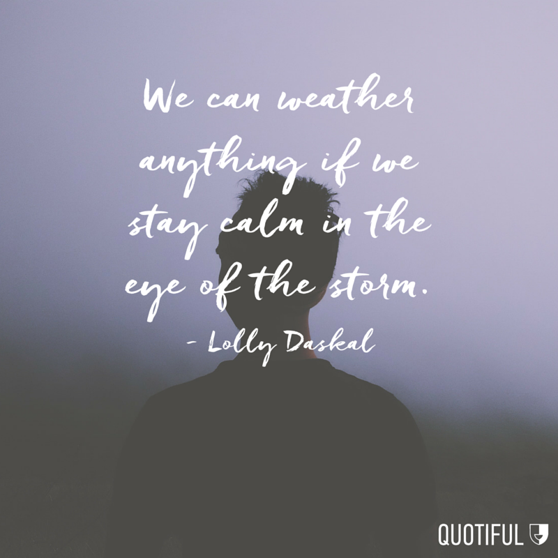 """We can weather anything if we stay calm in the eye of the storm."" - Lolly Daskal"