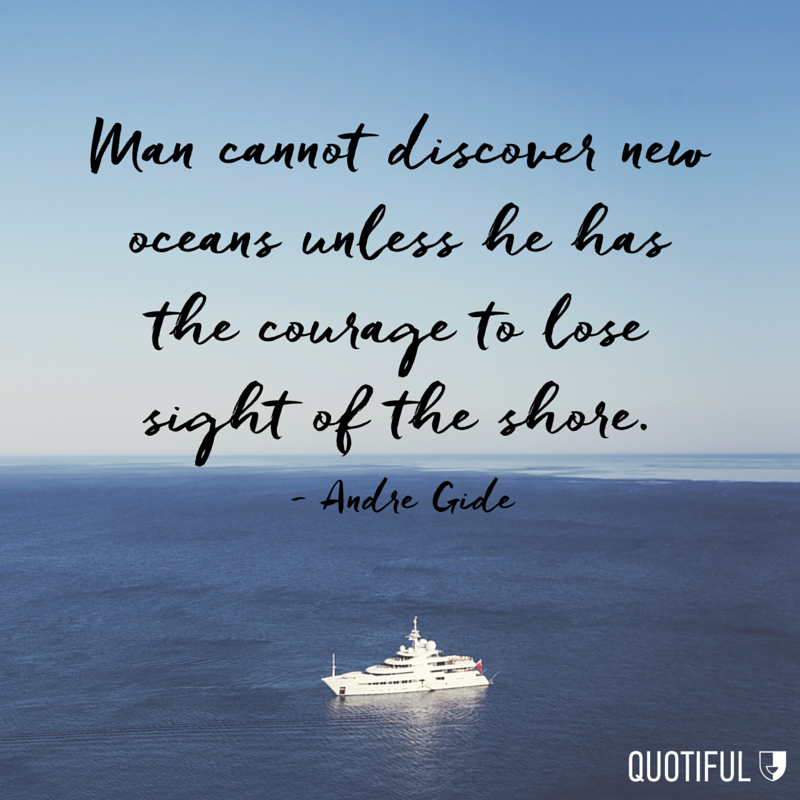 """Man cannot discover new oceans unless he has the courage to lose sight of the shore."" - Andre Gide"