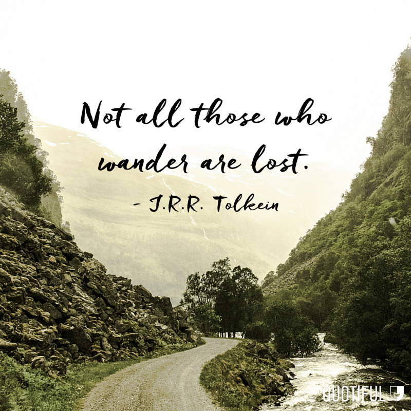 """Not all those who wander are lost."" - J.R.R. Tolkein"
