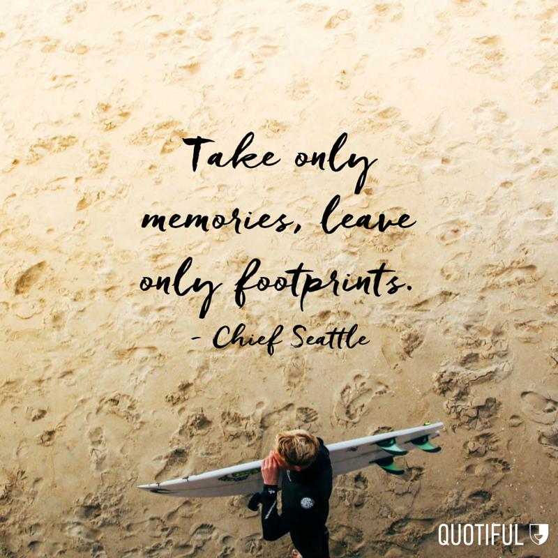 """Take only memories, leave only footprints."" - Chief Seattle"
