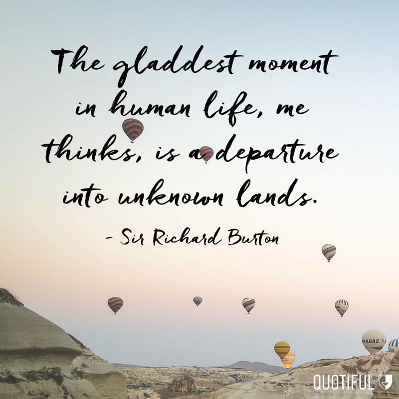 """The gladdest moment in human life, me thinks, is a departure into unknown lands."" - Sir Richard Burton"