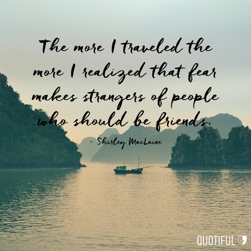 """The more I traveled the more I realized that fear makes strangers of people who should be friends."" - Shirley MacLaine"