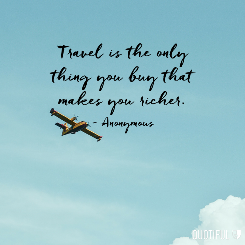 """Travel is the only thing you buy that makes you richer."" - Anonymous"