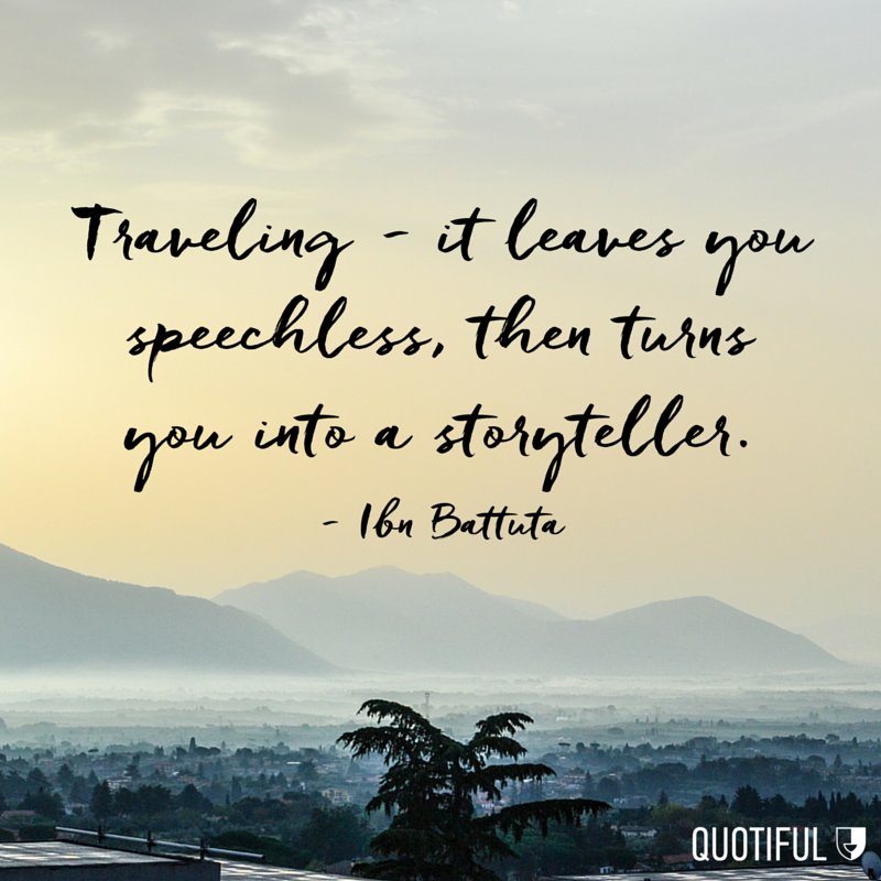 """Traveling - it leaves you speechless, then turns you into a storyteller."" - Ibn Battuta"