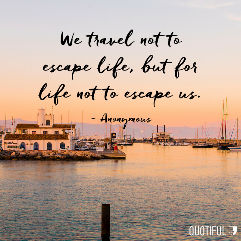 """We travel not to escape life, but for life not to escape us."" - Anonymous"