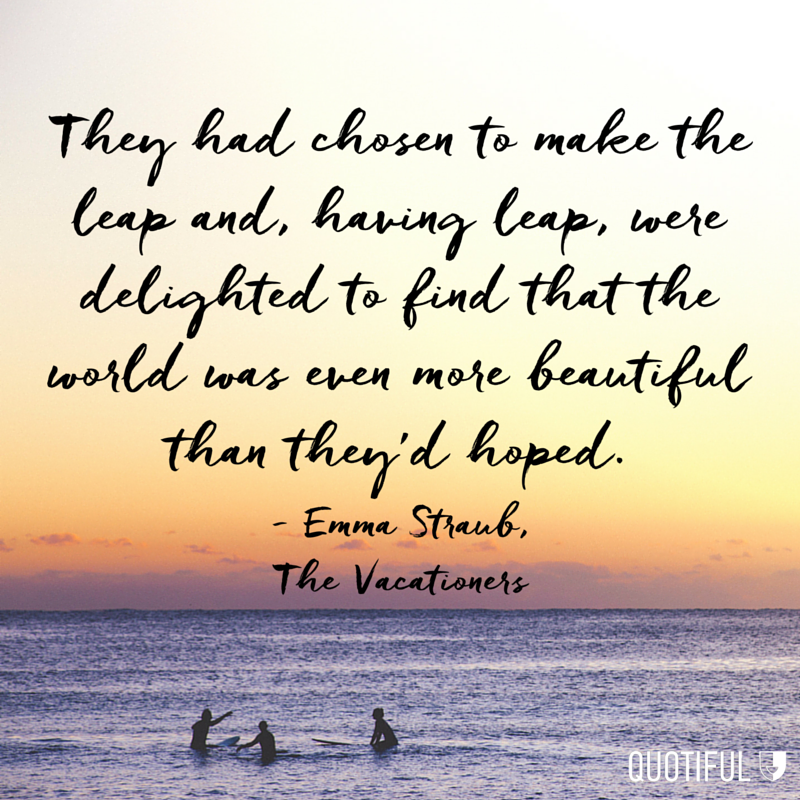 """They had chosen to make the leap and, having leapt, were delighted to find that the world was even more beautiful than they'd hoped."" - Emma Straub, The Vacationers"
