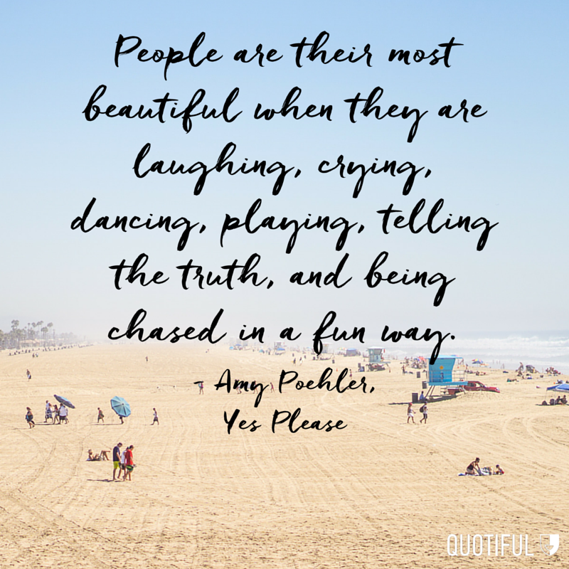 """People are their most beautiful when they are laughing, crying, dancing, playing, telling the truth, and being chased in a fun way."" - Amy Poehler, Yes Please"