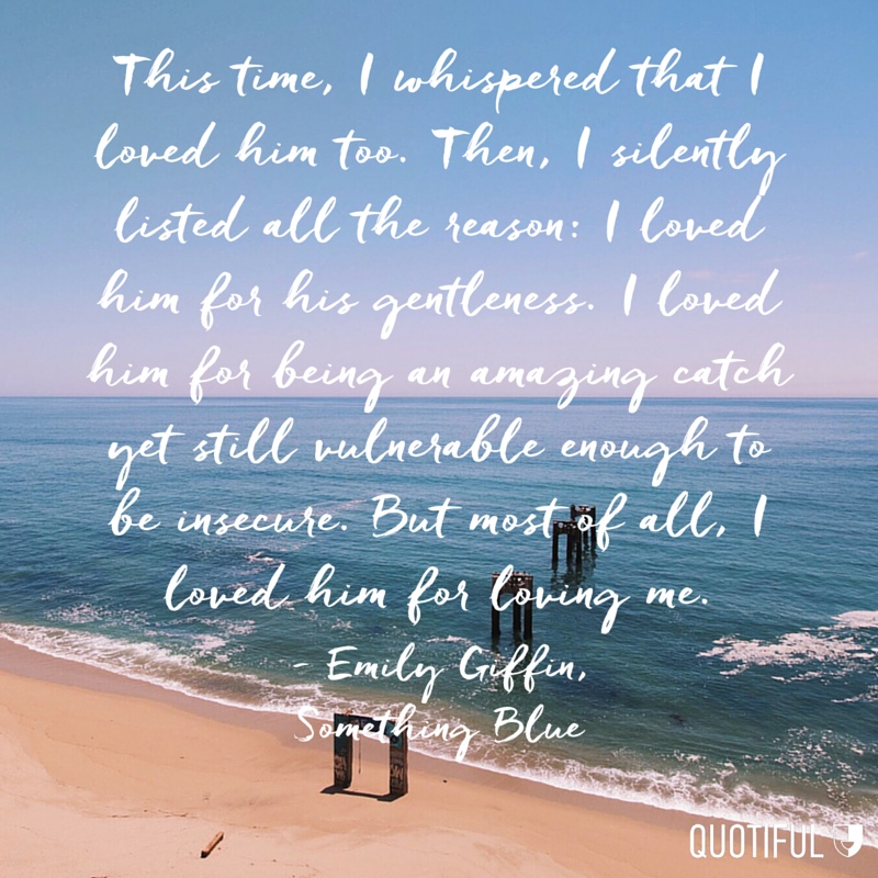 """This time, I whispered that I loved him too. Then, I silently listed all the reason: I loved him for his gentleness. I loved him for being an amazing catch yet still vulnerable enough to be insecure. But most of all, I loved him for loving me."" - Emily Giffin, Something Blue"