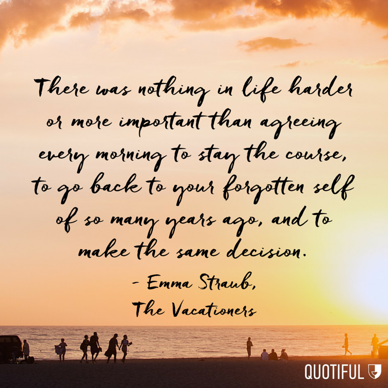 """There was nothing in life harder or more important than agreeing every morning to stay the course, to go back to your forgotten self of so many years ago, and to make the same decision."" - Emma Straub, The Vacationers"