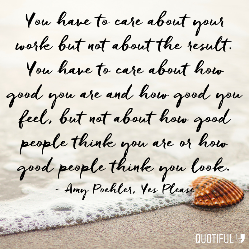 """You have to care about your work but not about the result. You have to care about how good you are and how good you feel, but not about how good people think you are or how good people think you look."" - Amy Poehler, Yes Please"
